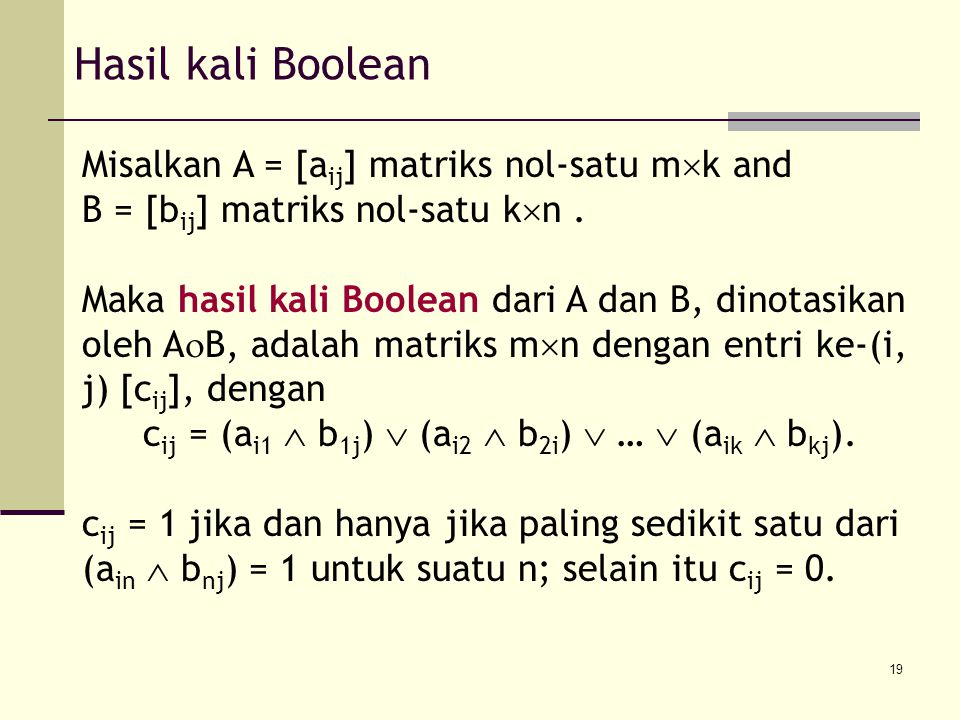 19 Hasil kali Boolean Misalkan A = [a ij ] matriks nol-satu m  k and B = [b ij ] matriks nol-satu k  n. Maka hasil kali Boolean dari A dan B, dinota