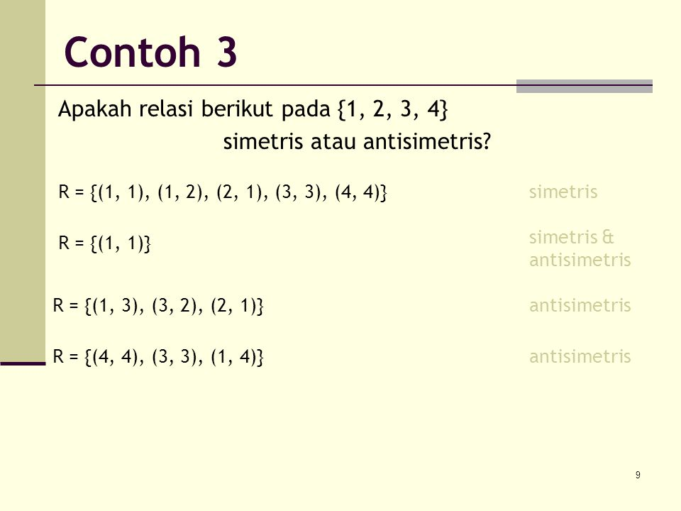 9 Apakah relasi berikut pada {1, 2, 3, 4} simetris atau antisimetris? R = {(1, 1), (1, 2), (2, 1), (3, 3), (4, 4)}simetris R = {(1, 1)} simetris & ant