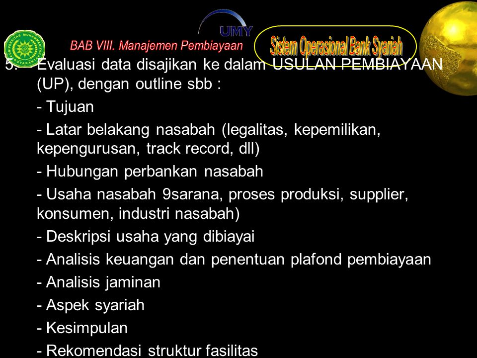 5. Evaluasi data disajikan ke dalam USULAN PEMBIAYAAN (UP), dengan outline sbb : - Tujuan - Latar belakang nasabah (legalitas, kepemilikan, kepengurus