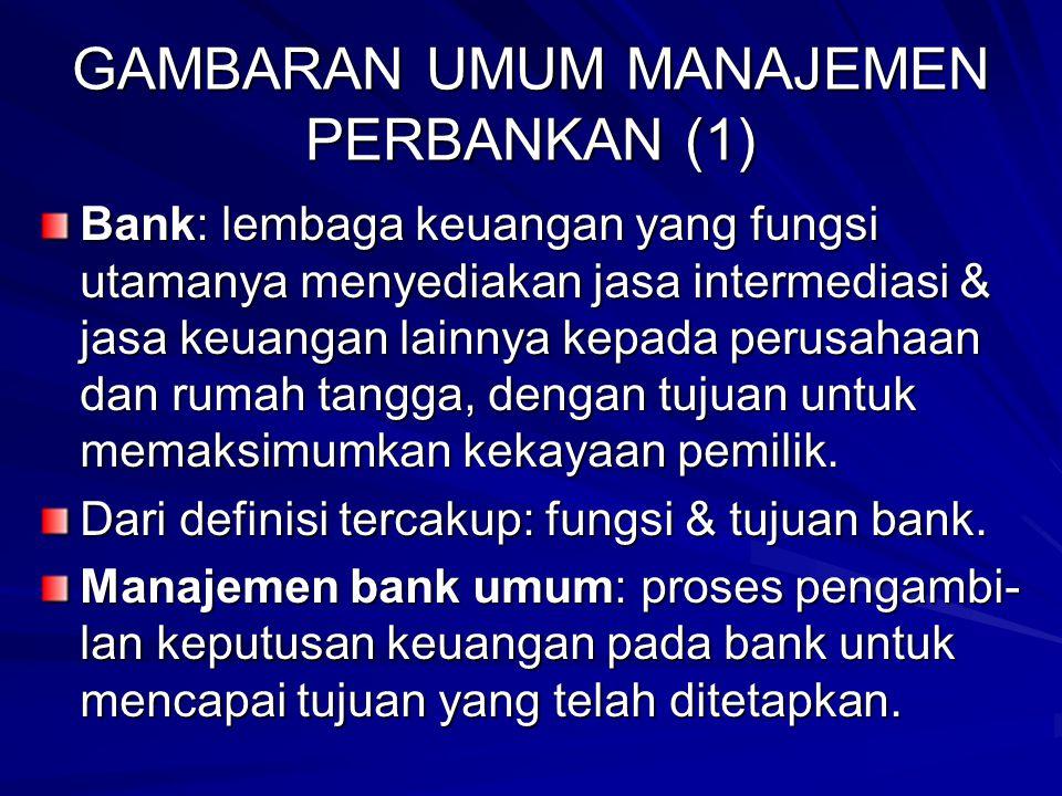 GAMBARAN UMUM MANAJEMEN PERBANKAN (1) Bank: lembaga keuangan yang fungsi utamanya menyediakan jasa intermediasi & jasa keuangan lainnya kepada perusahaan dan rumah tangga, dengan tujuan untuk memaksimumkan kekayaan pemilik.