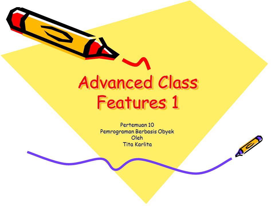 Advanced Class Features 1 Pertemuan 10 Pemrograman Berbasis Obyek Oleh Tita Karlita