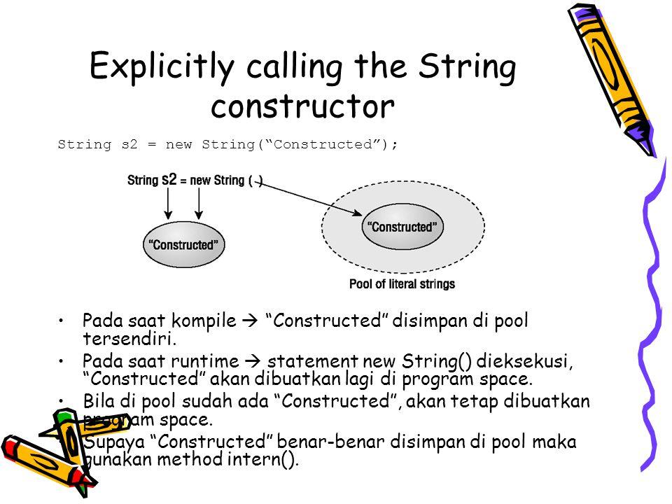 "Explicitly calling the String constructor String s2 = new String(""Constructed""); Pada saat kompile  ""Constructed"" disimpan di pool tersendiri. Pada s"