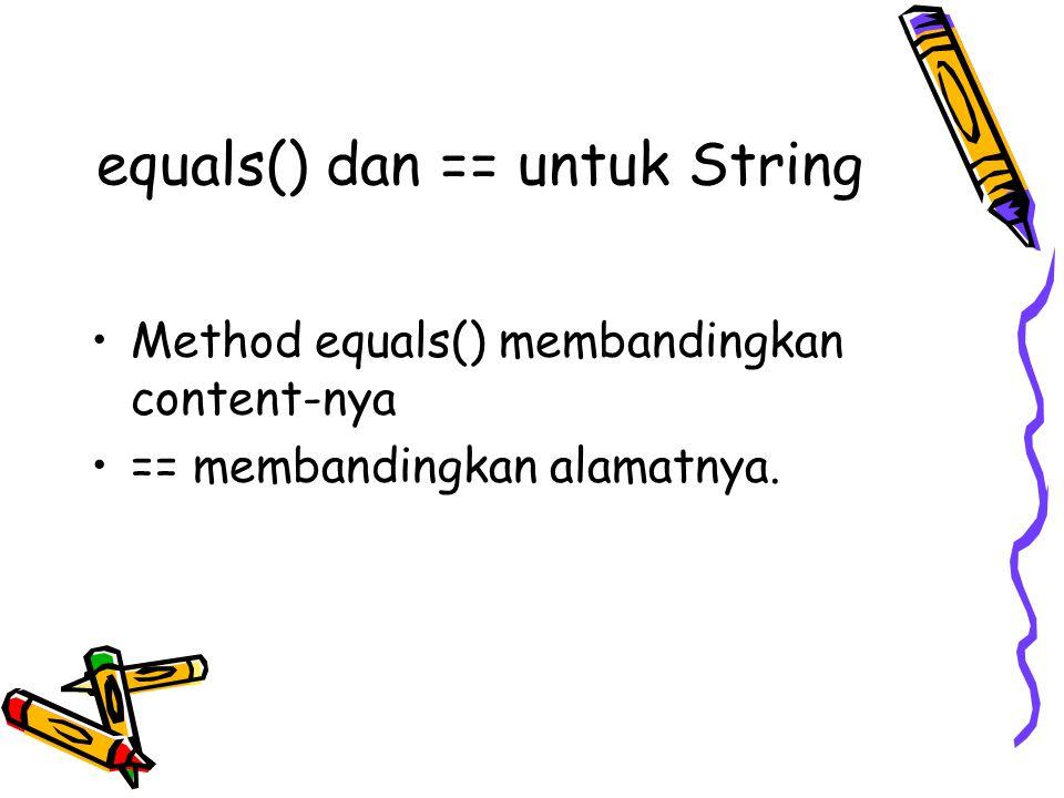 equals() dan == untuk String Method equals() membandingkan content-nya == membandingkan alamatnya.