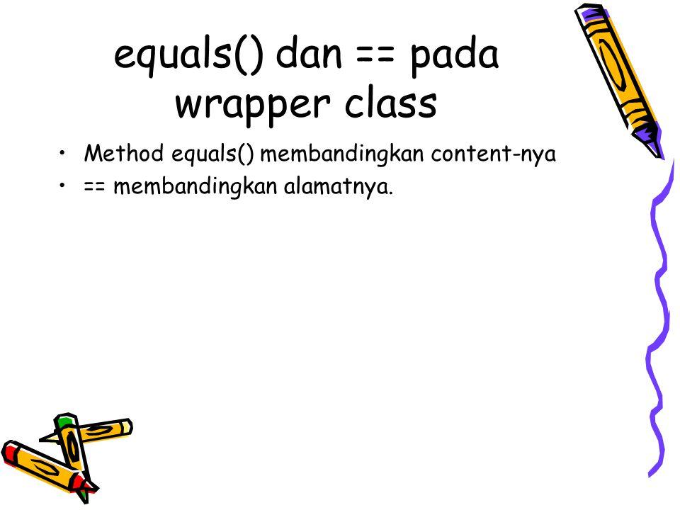 equals() dan == pada wrapper class Method equals() membandingkan content-nya == membandingkan alamatnya.