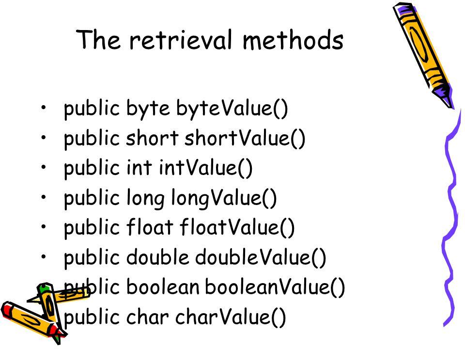 The retrieval methods public byte byteValue() public short shortValue() public int intValue() public long longValue() public float floatValue() public double doubleValue() public boolean booleanValue() public char charValue()