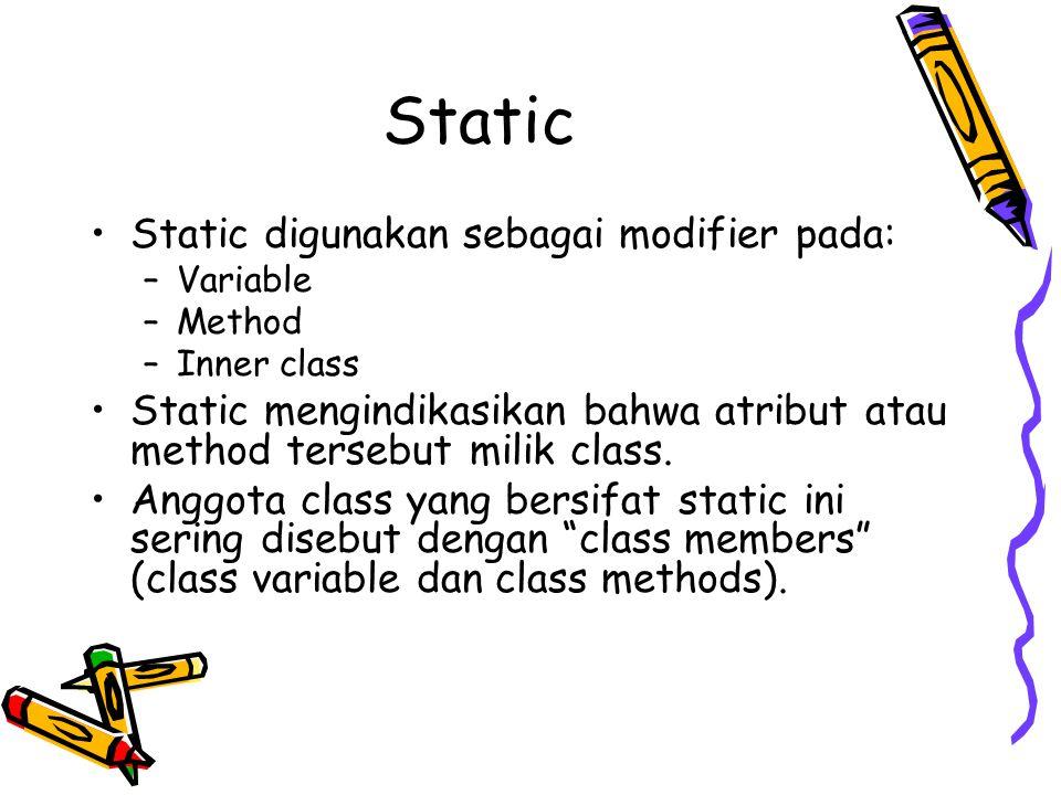 Static Static digunakan sebagai modifier pada: –Variable –Method –Inner class Static mengindikasikan bahwa atribut atau method tersebut milik class.