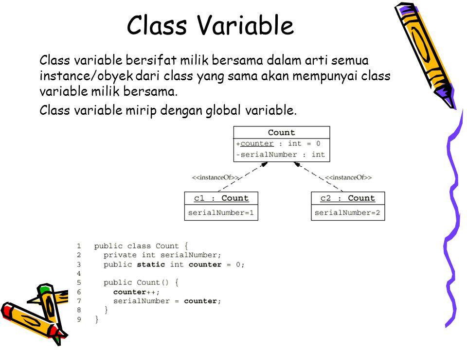 Class Variable Class variable bersifat milik bersama dalam arti semua instance/obyek dari class yang sama akan mempunyai class variable milik bersama.