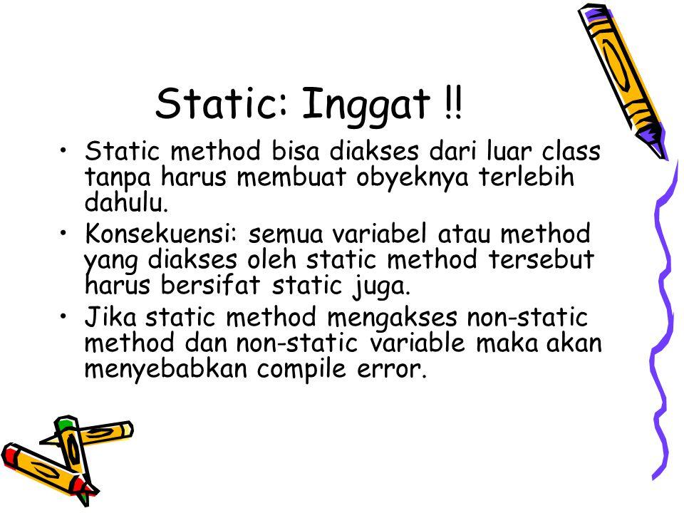Static: Inggat !! Static method bisa diakses dari luar class tanpa harus membuat obyeknya terlebih dahulu. Konsekuensi: semua variabel atau method yan