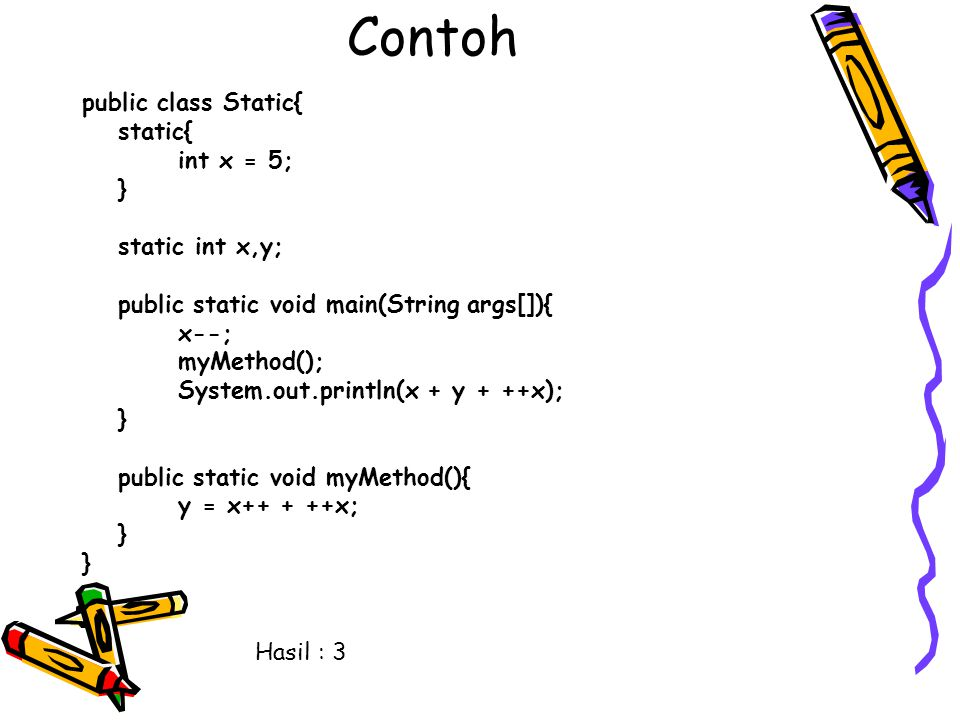 Contoh public class Static{ static{ int x = 5; } static int x,y; public static void main(String args[]){ x--; myMethod(); System.out.println(x + y + ++x); } public static void myMethod(){ y = x++ + ++x; } Hasil : 3