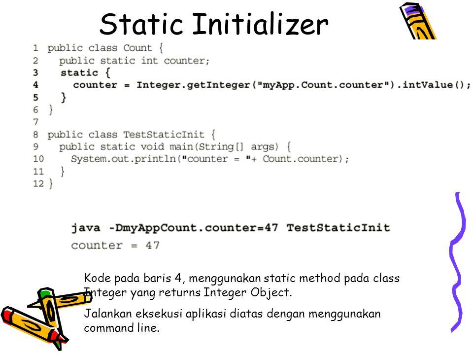 Static Initializer Kode pada baris 4, menggunakan static method pada class Integer yang returns Integer Object. Jalankan eksekusi aplikasi diatas deng