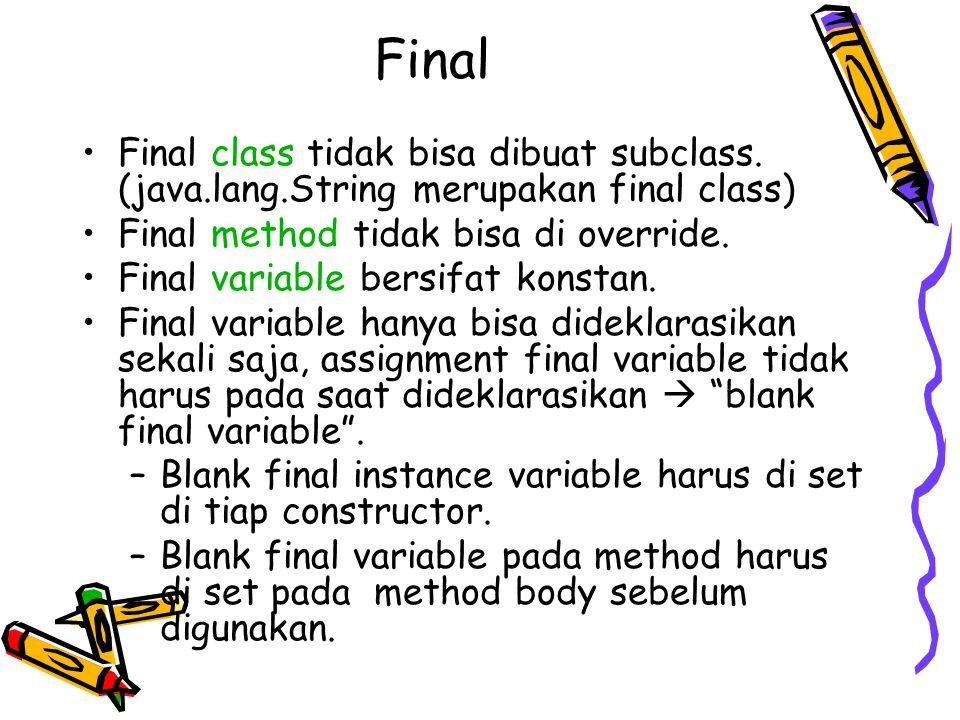 Final Final class tidak bisa dibuat subclass. (java.lang.String merupakan final class) Final method tidak bisa di override. Final variable bersifat ko