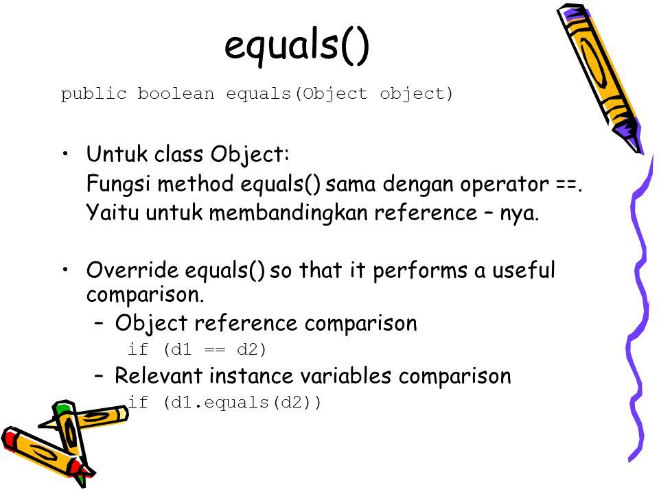 equals() public boolean equals(Object object) Untuk class Object: Fungsi method equals() sama dengan operator ==. Yaitu untuk membandingkan reference