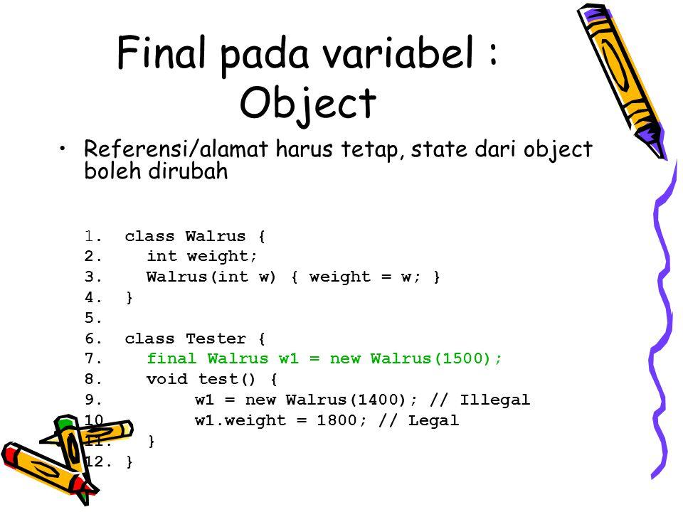 Final pada variabel : Object Referensi/alamat harus tetap, state dari object boleh dirubah 1. class Walrus { 2. int weight; 3. Walrus(int w) { weight
