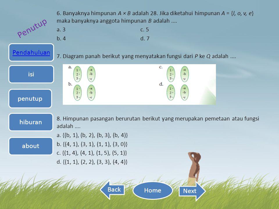 Penutup 6. Banyaknya himpunan A × B adalah 28. Jika diketahui himpunan A = {l, o, v, e} maka banyaknya anggota himpunan B adalah.... a. 3 c. 5 b. 4 d.