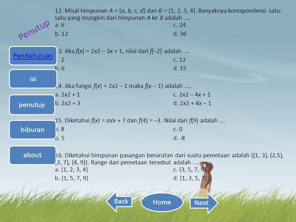 12. Misal himpunan A = {a, b, c, d} dan B = {1, 2, 3, 4}. Banyaknya korespondensi satu- satu yang mungkin dari himpunan A ke B adalah.... a. 6 c. 24 b