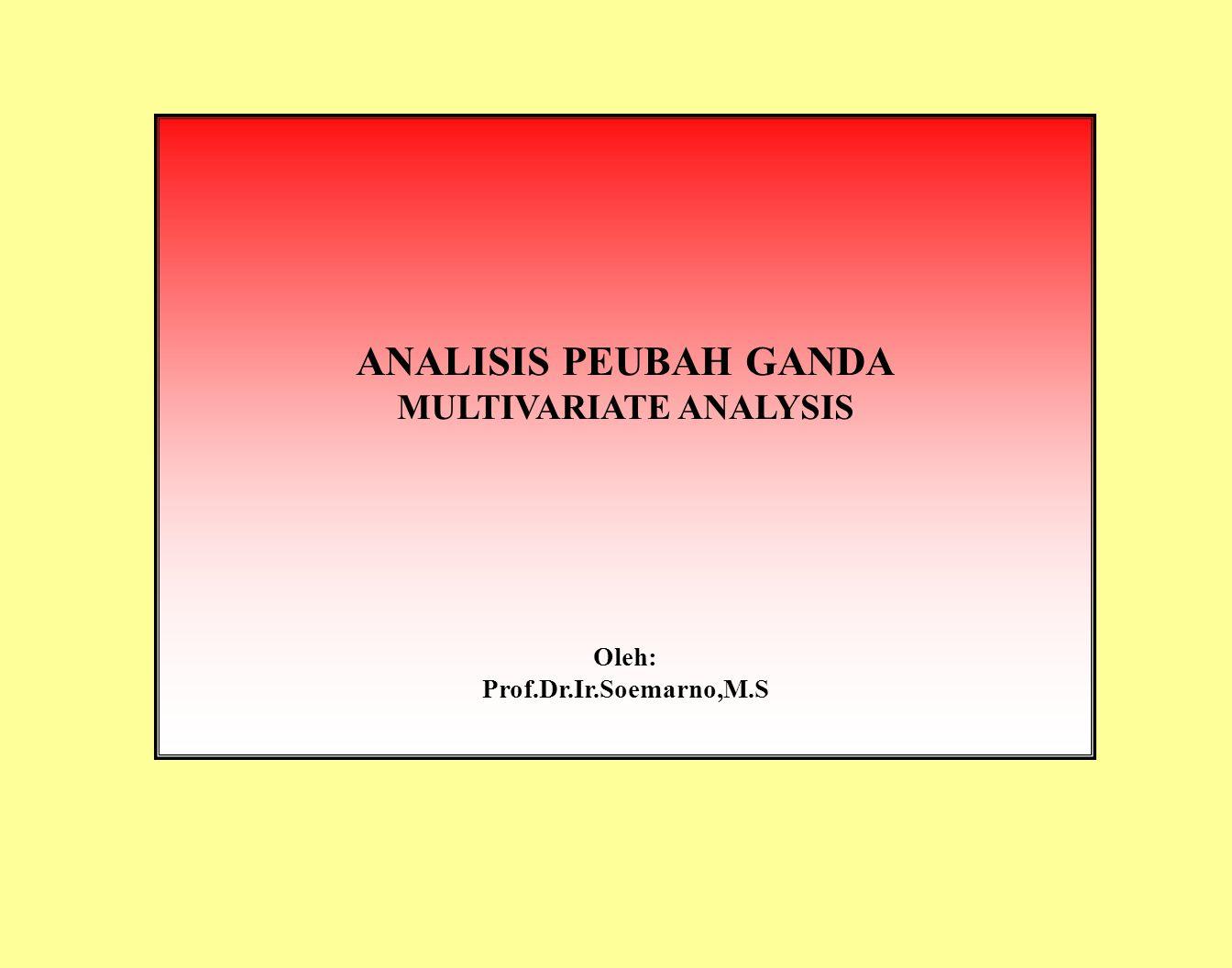 ANALISIS PEUBAH GANDA MULTIVARIATE ANALYSIS Oleh: Prof.Dr.Ir.Soemarno,M.S