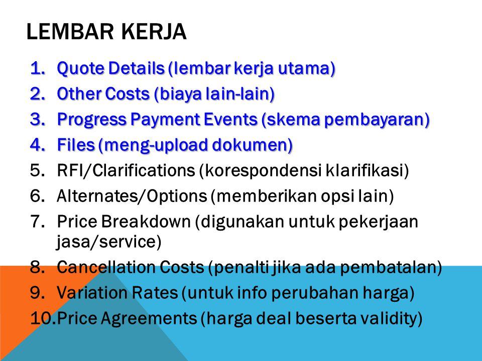 LEMBAR KERJA 1.Quote Details (lembar kerja utama) 2.Other Costs (biaya lain-lain) 3.Progress Payment Events (skema pembayaran) 4.Files (meng-upload dokumen) 5.RFI/Clarifications (korespondensi klarifikasi) 6.Alternates/Options (memberikan opsi lain) 7.Price Breakdown (digunakan untuk pekerjaan jasa/service) 8.Cancellation Costs (penalti jika ada pembatalan) 9.Variation Rates (untuk info perubahan harga) 10.Price Agreements (harga deal beserta validity)