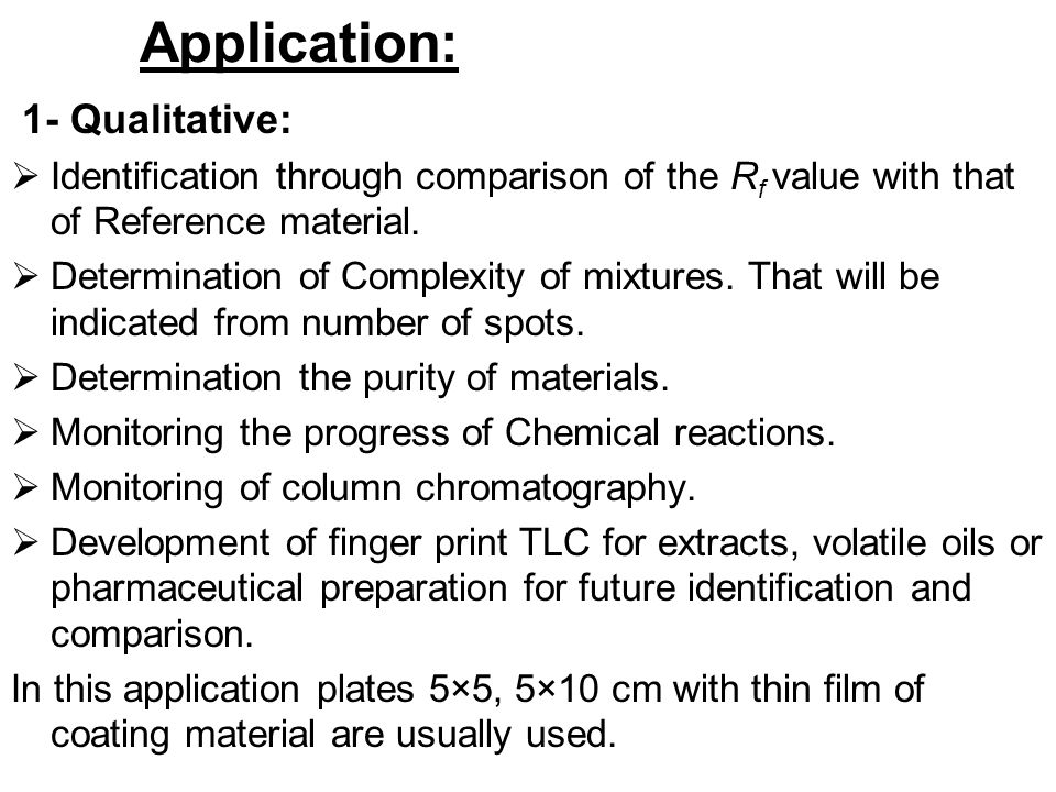 Application: 1- Qualitative:  Identification through comparison of the R f value with that of Reference material.  Determination of Complexity of mi