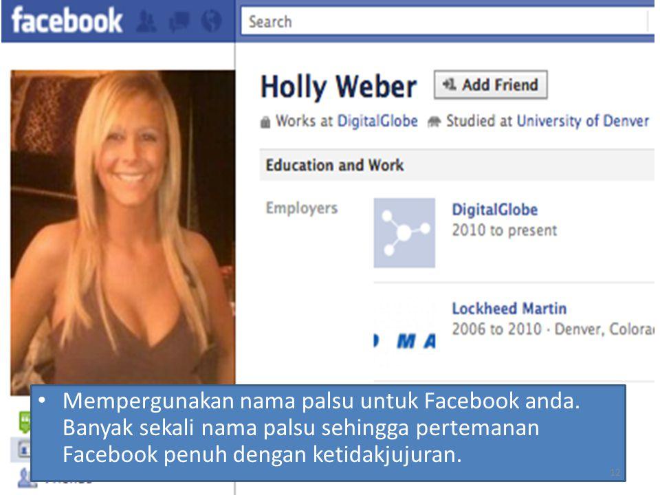 Mempergunakan nama palsu untuk Facebook anda. Banyak sekali nama palsu sehingga pertemanan Facebook penuh dengan ketidakjujuran. 12
