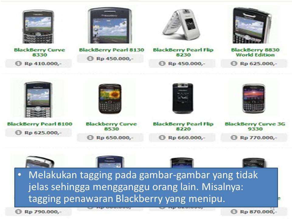 Melakukan tagging pada gambar-gambar yang tidak jelas sehingga mengganggu orang lain. Misalnya: tagging penawaran Blackberry yang menipu. 14