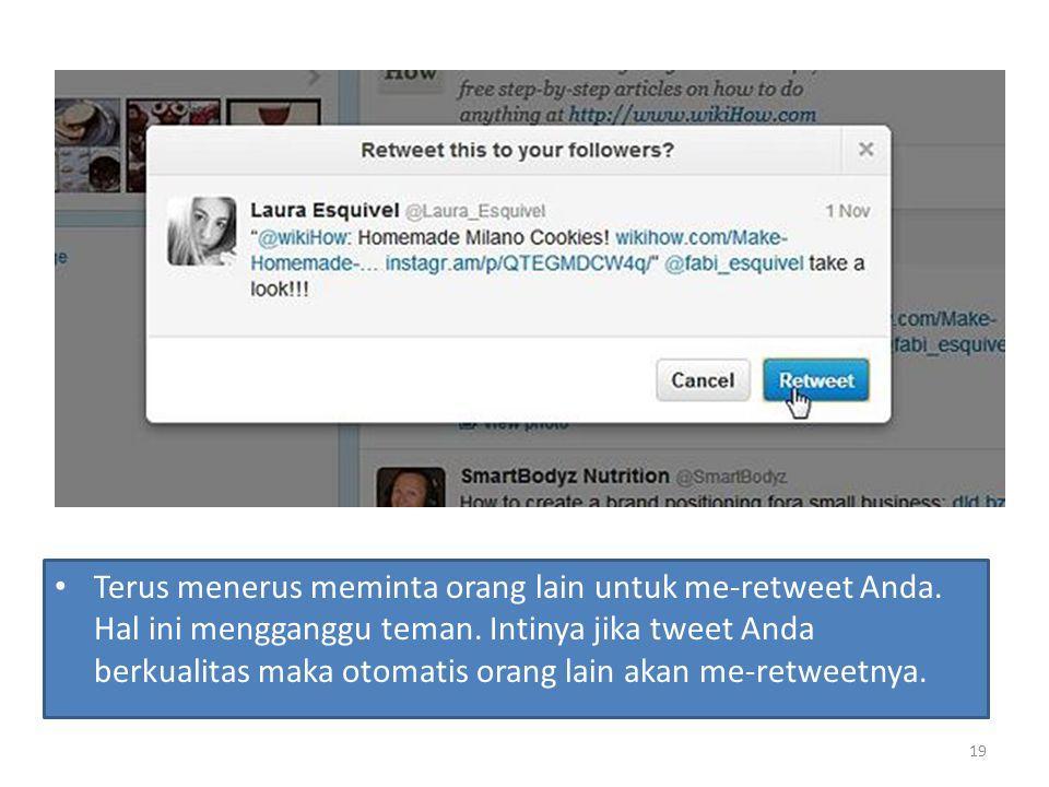 Terus menerus meminta orang lain untuk me-retweet Anda. Hal ini mengganggu teman. Intinya jika tweet Anda berkualitas maka otomatis orang lain akan me