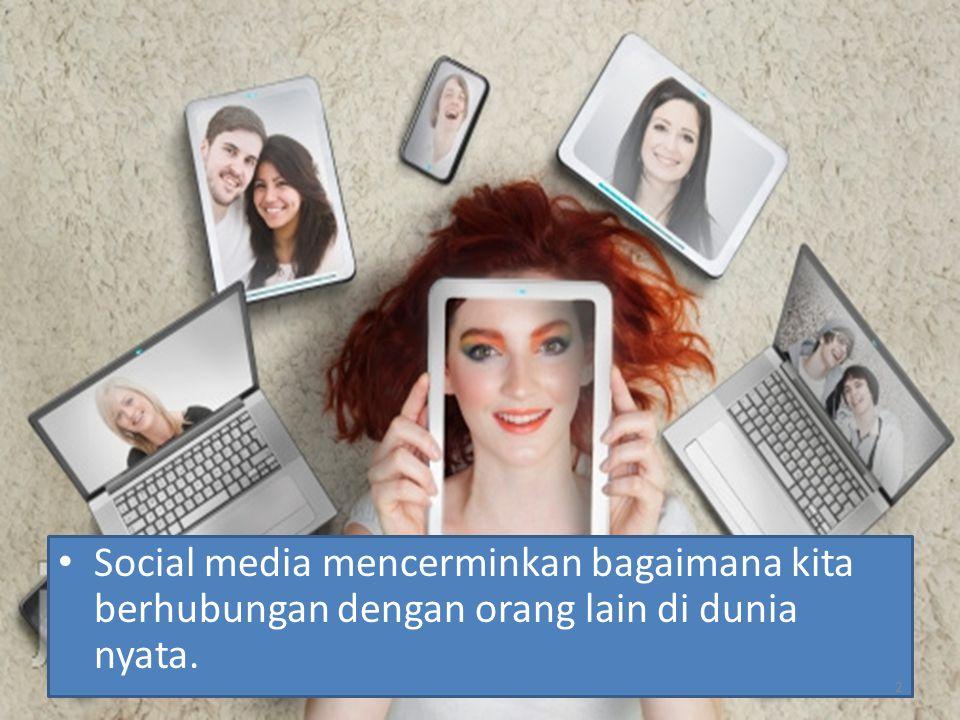 Social media mencerminkan bagaimana kita berhubungan dengan orang lain di dunia nyata. 2