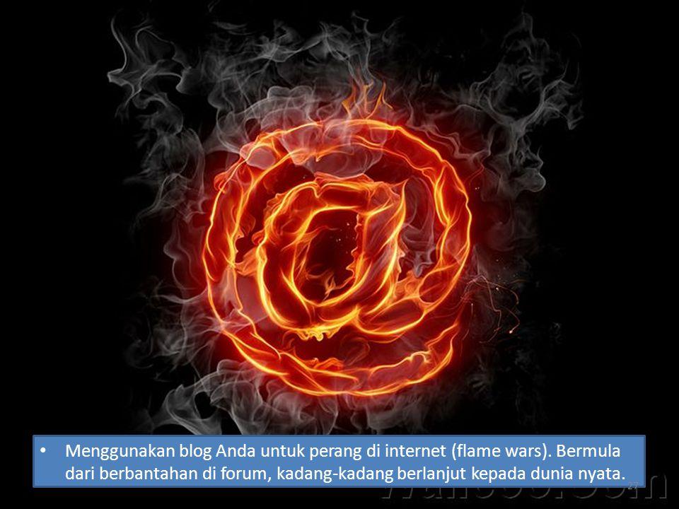 Menggunakan blog Anda untuk perang di internet (flame wars). Bermula dari berbantahan di forum, kadang-kadang berlanjut kepada dunia nyata. 27