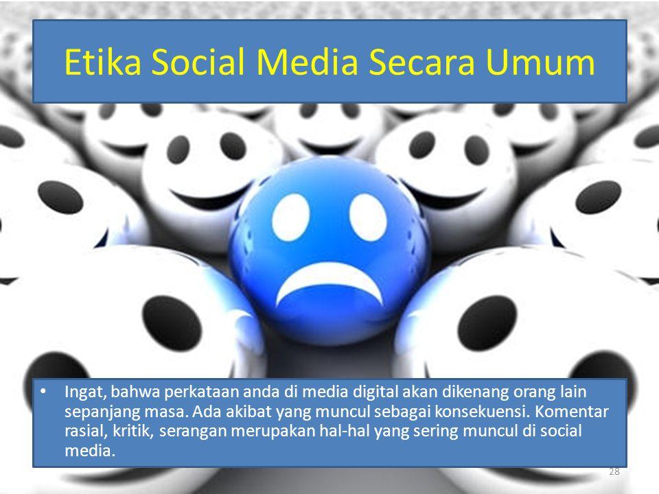 Etika Social Media Secara Umum Ingat, bahwa perkataan anda di media digital akan dikenang orang lain sepanjang masa. Ada akibat yang muncul sebagai ko