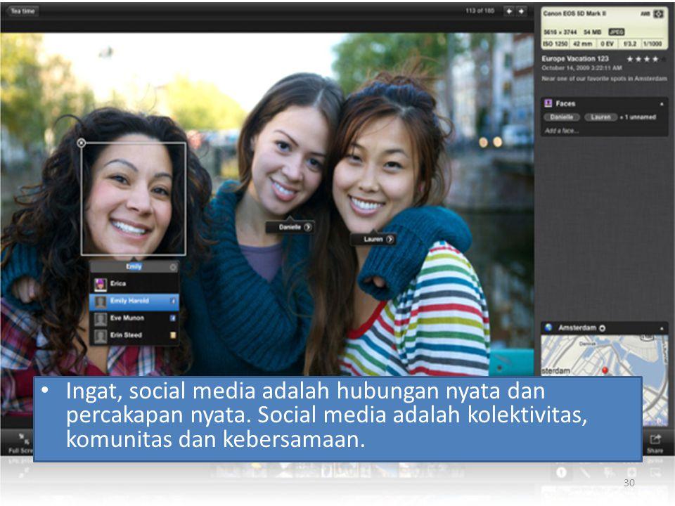 Ingat, social media adalah hubungan nyata dan percakapan nyata. Social media adalah kolektivitas, komunitas dan kebersamaan. 30