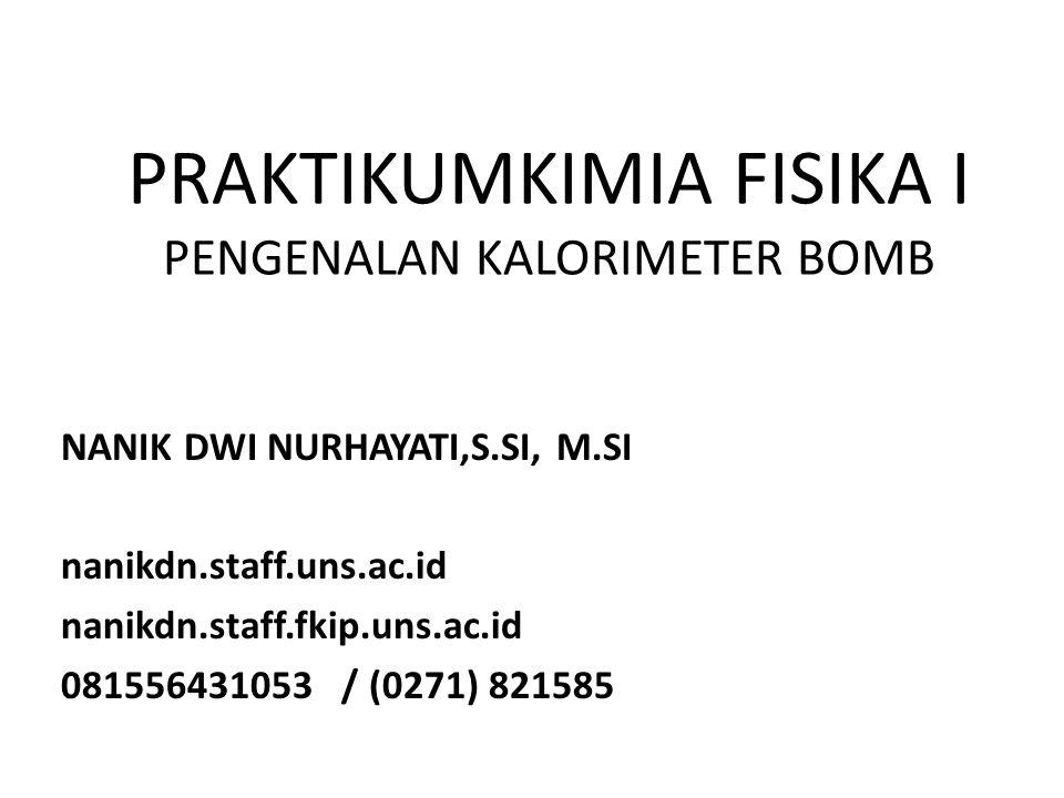 PRAKTIKUMKIMIA FISIKA I PENGENALAN KALORIMETER BOMB NANIK DWI NURHAYATI,S.SI, M.SI nanikdn.staff.uns.ac.id nanikdn.staff.fkip.uns.ac.id 081556431053 /