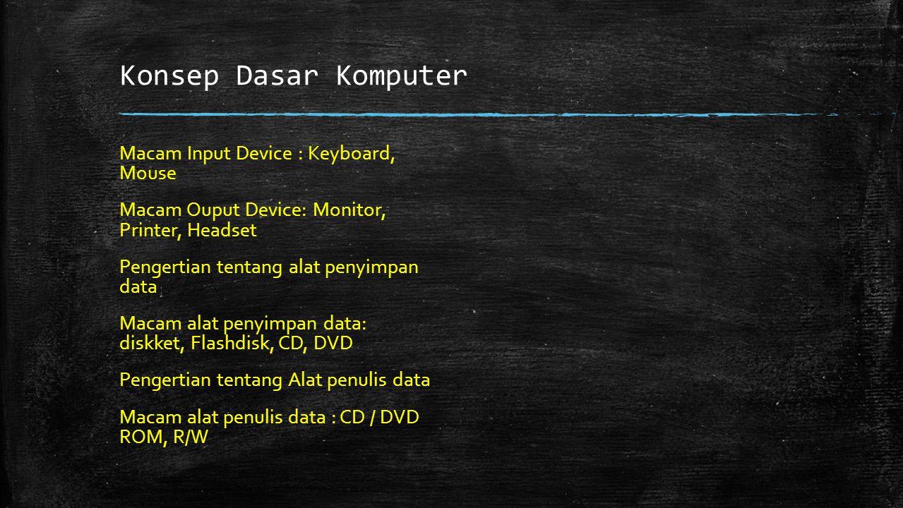 Konsep Dasar Komputer Macam Input Device : Keyboard, Mouse Macam Ouput Device: Monitor, Printer, Headset Pengertian tentang alat penyimpan data Macam alat penyimpan data: diskket, Flashdisk, CD, DVD Pengertian tentang Alat penulis data Macam alat penulis data : CD / DVD ROM, R/W