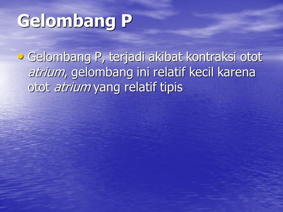 Gelombang P Gelombang P, terjadi akibat kontraksi otot atrium, gelombang ini relatif kecil karena otot atrium yang relatif tipis Gelombang P, terjadi