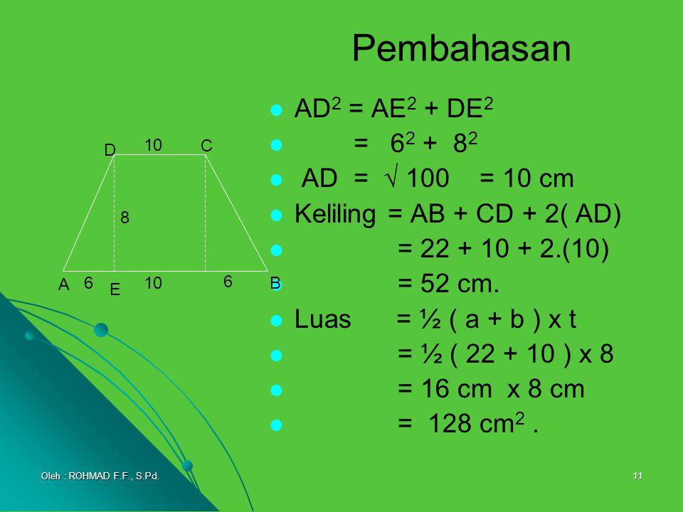 11 Pembahasan AD 2 = AE 2 + DE 2 = 62 62 + 8282 AD =  100 = 10 cm Keliling = AB + CD + 2( AD) = 22 + 10 + 2.(10) = 52 cm. Luas = ½ ( a + b ) x t = ½