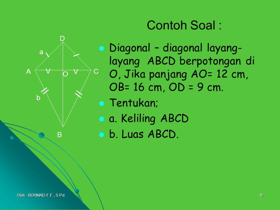 15 Contoh Soal : Diagonal – diagonal layang- layang ABCD berpotongan di O, Jika panjang AO= 12 cm, OB= 16 cm, OD = 9 cm. Tentukan; a. Keliling ABCD b.