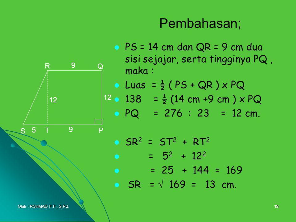 19 Pembahasan; PS = 14 cm dan QR = 9 cm dua sisi sejajar, serta tingginya PQ, maka : Luas = ½ ( PS + QR ) x PQ 138 = ½ (14 cm +9 cm ) x PQ = 276 : 23