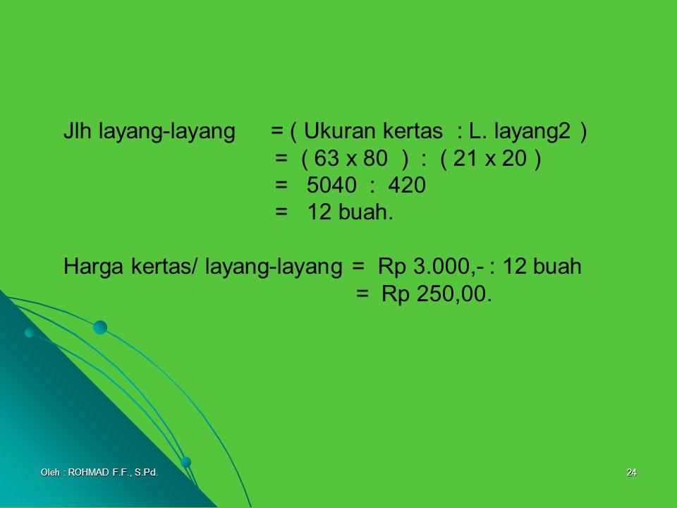24 Jlh layang-layang = ( Ukuran kertas : L. layang2 ) = ( 63 x 80 ) : ( 21 x 20 ) = 5040 : 420 = 12 buah. Harga kertas/ layang-layang = Rp 3.000,- : 1