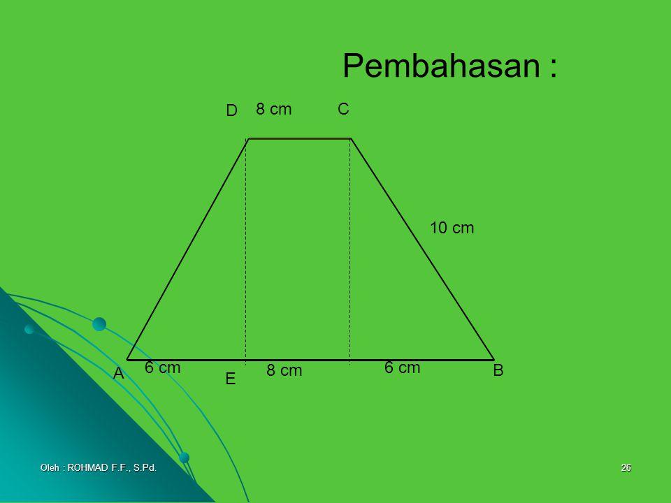 26 Pembahasan : A D C B 8 cm 10 cm 6 cm E Oleh : ROHMAD F.F., S.Pd.