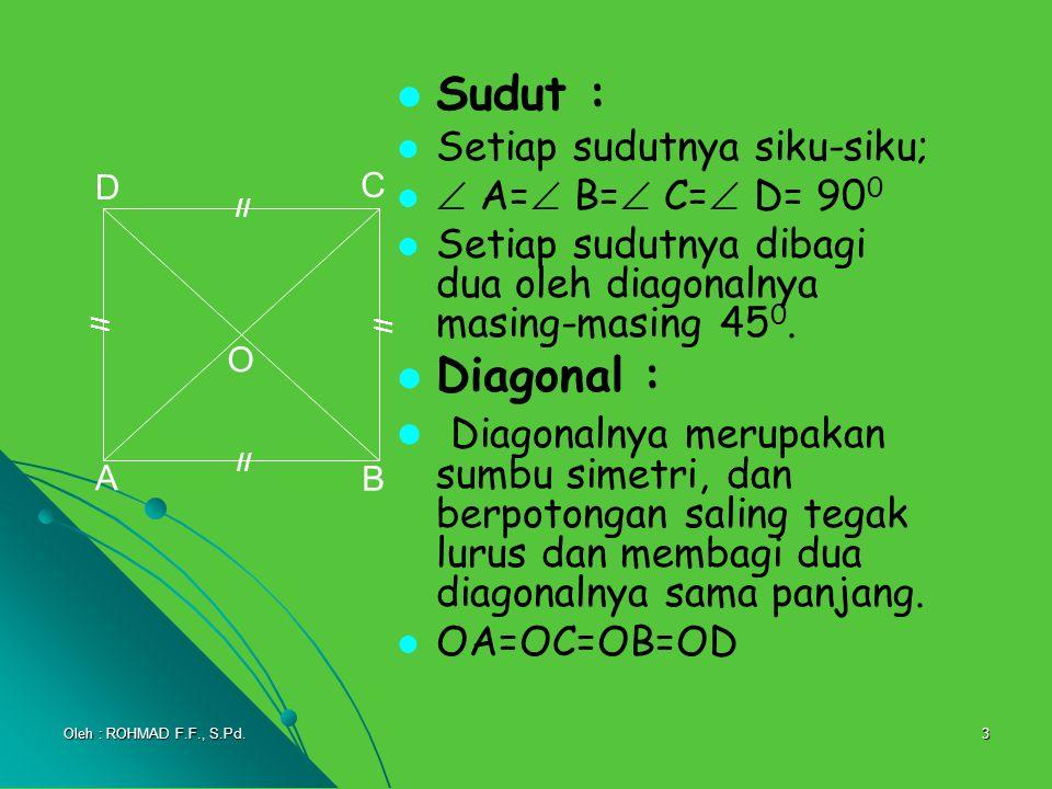 3 Sudut : Setiap sudutnya siku-siku;  A=  B=  C=  D= 90 0 Setiap sudutnya dibagi dua oleh diagonalnya masing-masing 45 0. Diagonal : Diagonalnya m
