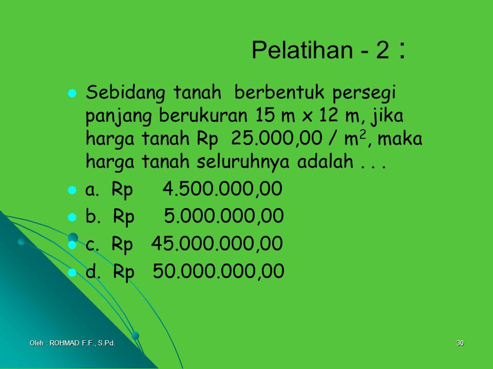 30 Pelatihan - 2 : Sebidang tanah berbentuk persegi panjang berukuran 15 m x 12 m, jika harga tanah Rp 25.000,00 / m 2, maka harga tanah seluruhnya ad