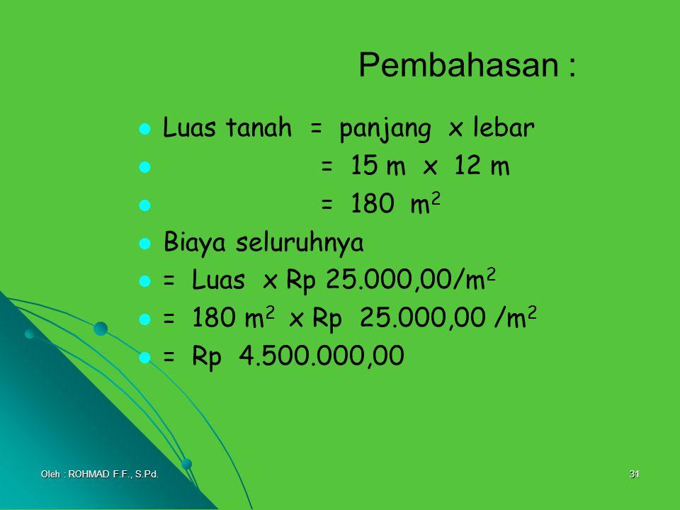 31 Pembahasan : Luas tanah = panjang x lebar = 15 m x 12 m = 180 m 2 Biaya seluruhnya = Luas x Rp 25.000,00/m 2 = 180 m 2 x Rp 25.000,00 /m 2 = Rp 4.5