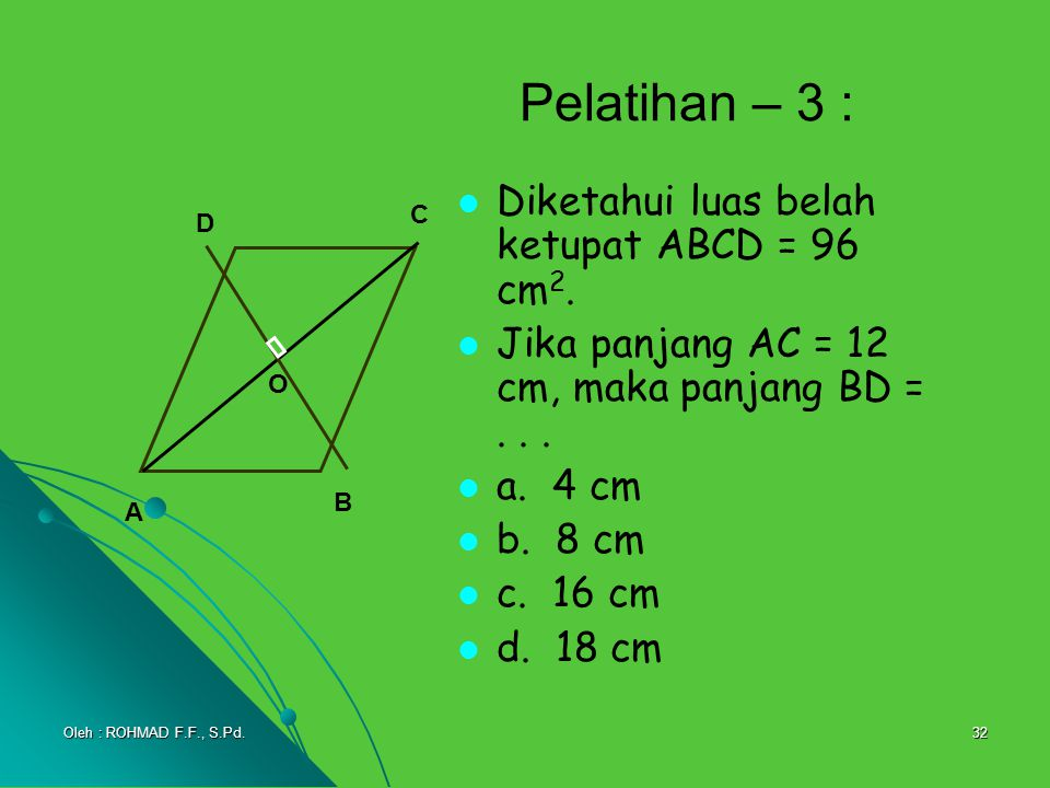 32 Pelatihan – 3 : Diketahui luas belah ketupat ABCD = 96 cm 2. Jika panjang AC = 12 cm, maka panjang BD =... a. 4 cm b. 8 cm c. 16 cm d. 18 cm A C B