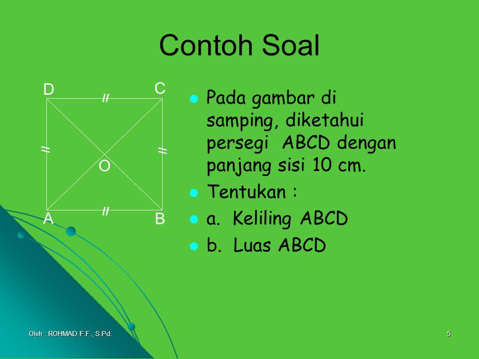 5 Contoh Soal Pada gambar di samping, diketahui persegi ABCD dengan panjang sisi 10 cm. Tentukan : a. Keliling ABCD b. Luas ABCD A B C D O // Oleh : R