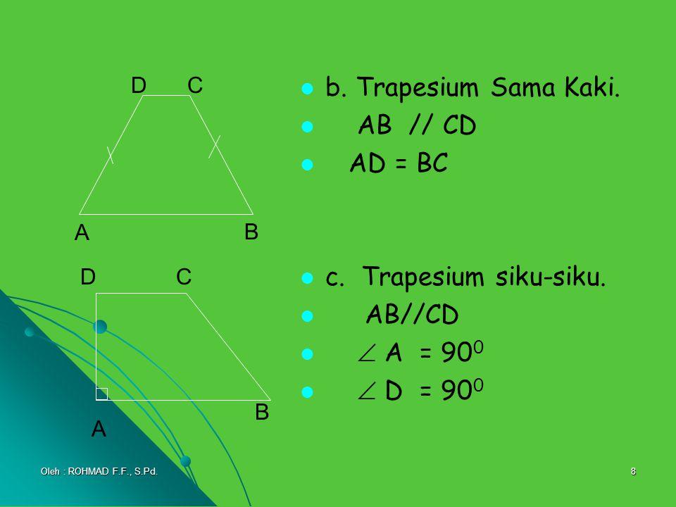 8 b. Trapesium Sama Kaki. AB // CD AD = BC c. Trapesium siku-siku. AB//CD  A = 90 0  D = 90 0 A DC B A C B D Oleh : ROHMAD F.F., S.Pd.