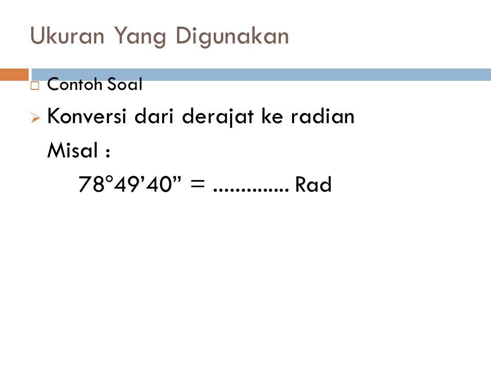 """Ukuran Yang Digunakan  Contoh Soal  Konversi dari derajat ke radian Misal : 78 o 49'40"""" =.............. Rad"""