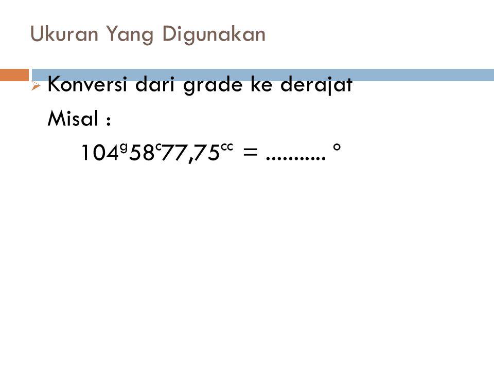 Ukuran Yang Digunakan  Konversi dari grade ke derajat Misal : 104 g 58 c 77,75 cc =........... o