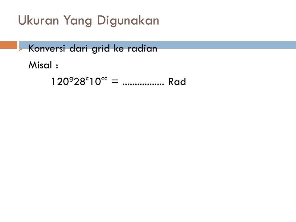 Ukuran Yang Digunakan  Konversi dari grid ke radian Misal : 120 g 28 c 10 cc =................. Rad