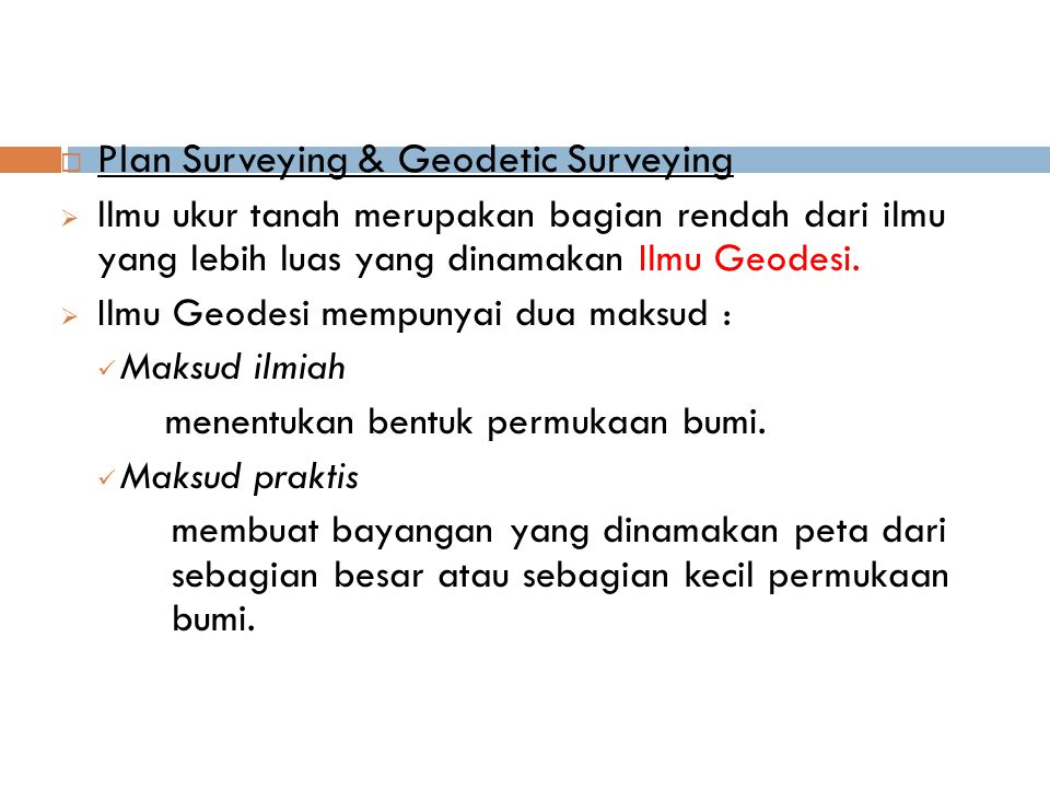  Pengukuran dan pemetaan pada dasarnya dapat dibagi 2, yaitu : Geodetic Surveying pengukuran untuk menggambarkan permukaan bumi pada bidang melengkung/ellipsoida/bola.
