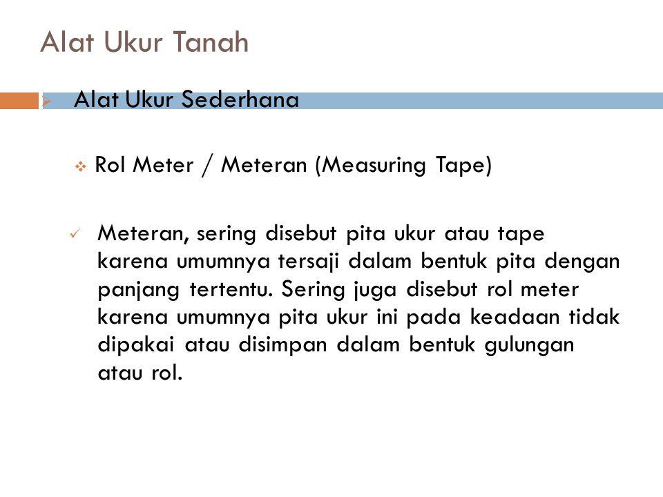 Alat Ukur Tanah  Alat Ukur Sederhana  Rol Meter / Meteran (Measuring Tape) Meteran, sering disebut pita ukur atau tape karena umumnya tersaji dalam