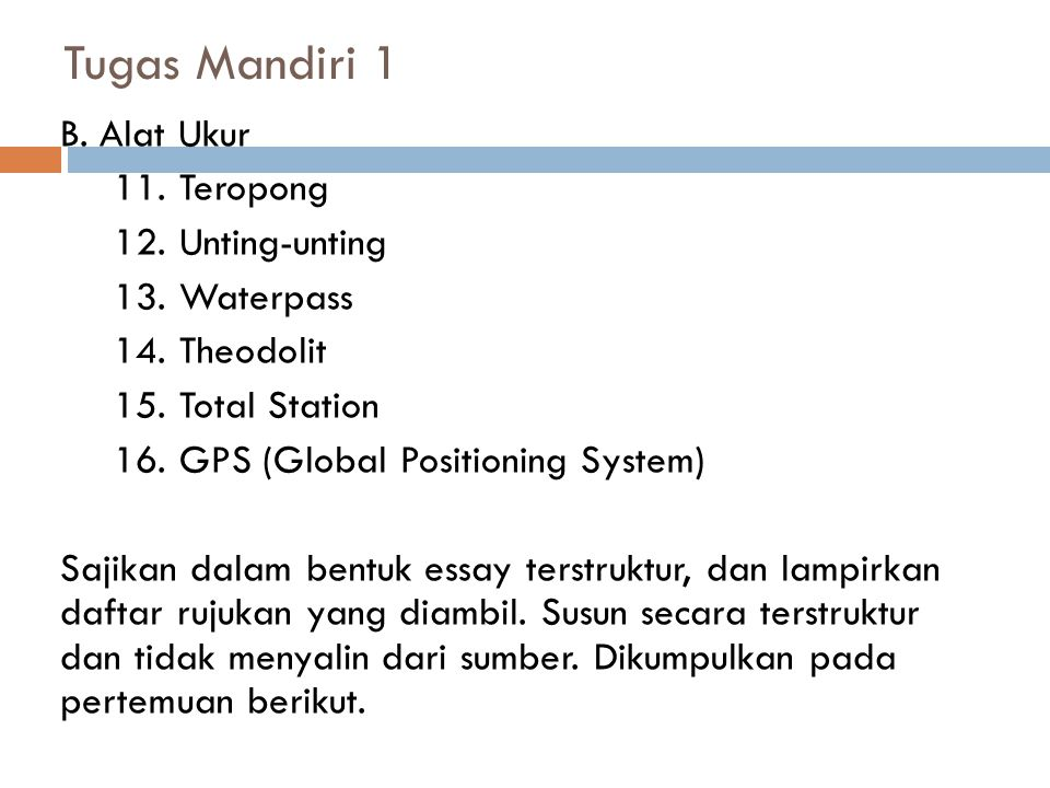 Tugas Mandiri 1 B. Alat Ukur 11. Teropong 12. Unting-unting 13. Waterpass 14. Theodolit 15. Total Station 16. GPS (Global Positioning System) Sajikan