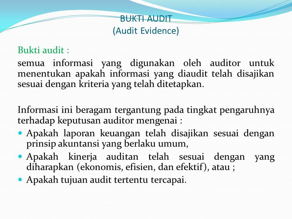 BUKTI AUDIT (Audit Evidence) Bukti audit : semua informasi yang digunakan oleh auditor untuk menentukan apakah informasi yang diaudit telah disajikan